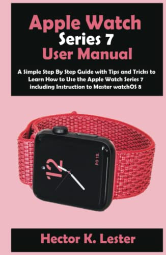 Apple Watch Series 7 User Manual: A Simple Step By Step Guide with Tips and Tricks to Learn How to Use the Apple Watch Series 7 including Instruction to Master watchOS 8