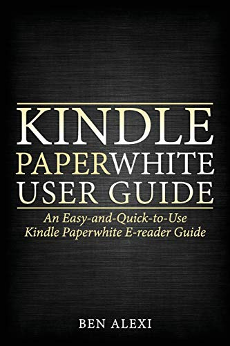 Kindle Paperwhite User Guide: An Easy-And-Quick-To-Use Kindle Paperwhite E-Reader Guide