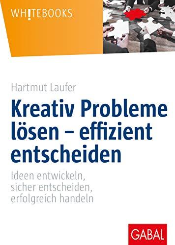 Kreativ Probleme lösen – effizient entscheiden: Ideen entwickeln, sicher entscheiden, erfolgreich handeln (Whitebooks)