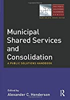 Municipal Shared Services and Consolidation: A Public Solutions Handbook (The Public Solutions Handbook Series)