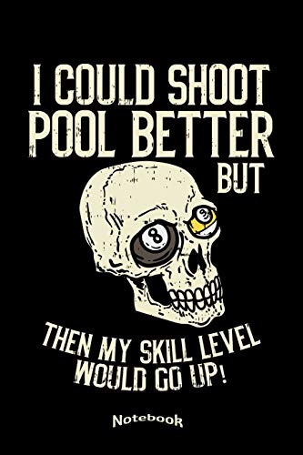I Could Shoot Pool Better But Then My Skill Level Would Go Up: Notebook, Diary or Journal Gift for Billiards and Snooker Players who also like Skulls ... Cream Paper, Glossy Finished Soft Cover