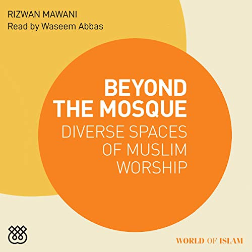 Beyond the Mosque: Diverse Spaces of Muslim Worship cover art