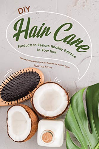 DIY Hair Care Products to Restore Healthy Balance to Your Hair: Easy and remarkable Hair Care Recipes for All Hair Types (English Edition)