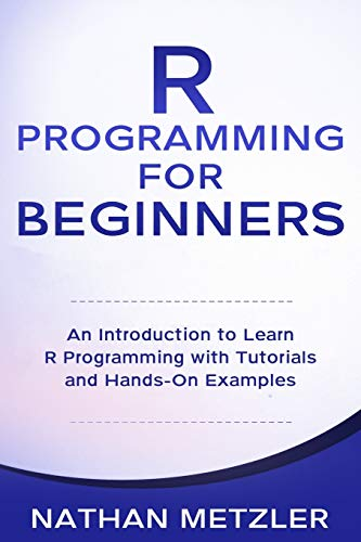 R Programming for Beginners: An Introduction to Learn R Programming with Tutorials and Hands-On Examples