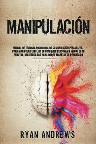 Manipulación: Manual de técnicas prohibidas de comunicación persuasiva, para manipular e influir en cualquier persona en menos de 10 minutos, utilizando las habilidades secretas de persuasión