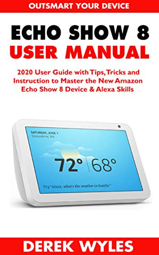 ECHO SHOW 8 USER MANUAL: 2020 User Guide with Tips, Tricks and Instruction to Master the New Amazon Echo Show 8 Device & Alexa Skills (English