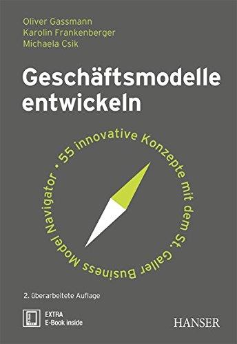 Geschäftsmodelle entwickeln: 55 innovative Konzepte mit dem St. Galler Business Model Navigator