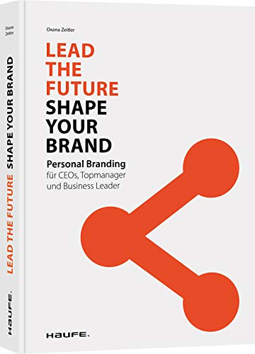 Lead the Future - Shape your Brand: Personal Branding für CEOs, Topmanager und Business Leader (Haufe Fachbuch)