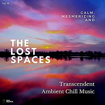 The Lost Spaces - Calm, Mesmerizing And Transcendent Ambient Chill Music - Vol. 14