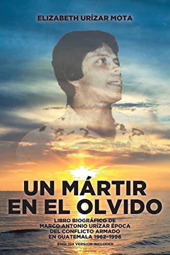 Un Mártir en el Olvido: Libro Biográfico de Marco Antonio Urízar Época del conflicto armado en Guatemala 1962-1996