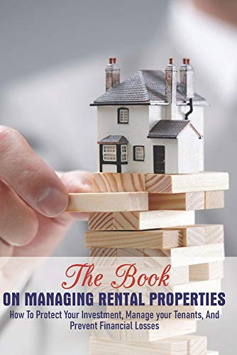 Real Estate Investing Books! - The Book On Managing Rental Properties: How To Protect Your Investment, Manage Your Tenants, And Prevent Financial Losses: Book On Investing In Real Estate