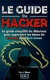 Le Guide Du Hacker: Le guide simplifié du débutant pour apprendre les bases du hacking avec Kali Linux