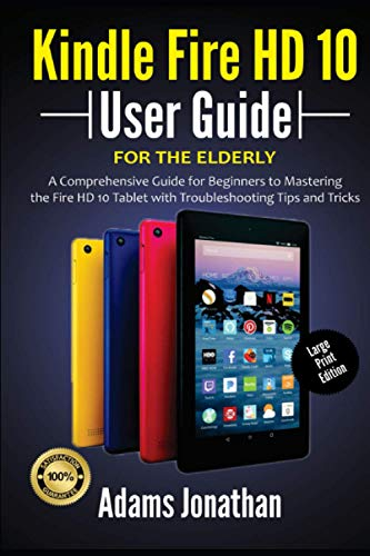 Kindle Fire HD 10 User Guide For The Elderly (Large Print Edition): A Comprehensive Guide for Beginners to Mastering the Fire HD 10 Tablet with Troubleshooting Tips and Tricks