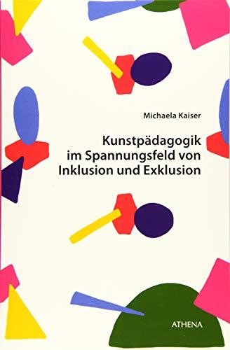 Kunstpädagogik im Spannungsfeld von Inklusion und Exklusion: Explikation inklusiver kunstpädagogischer Praktiken und Kulturen (Kunst und Bildung)