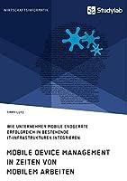 Mobile Device Management in Zeiten von mobilem Arbeiten. Wie Unternehmen mobile Endgeraete erfolgreich in bestehende IT-Infrastrukturen integrieren