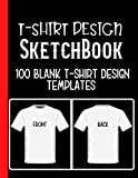 T-Shirt Designs Sketchbook: Blank T-Shirt Templates For Fashion Apparel Designers To Keep Record Of Sketches, Color Used, Design Title, ID, Front and ... For T-Shirt, Fashion & Creative Designers