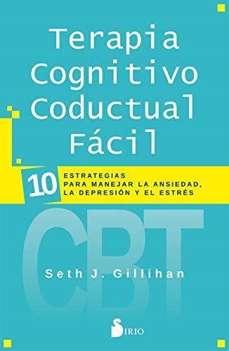 Terapia Cognitivo Conductal Fácil: 10 ESTRATEGIAS PARA MANEJAR LA DEPRESIÓN, LA ANSIEDAD Y EL ESTRÉS