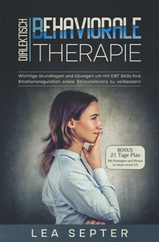 Dialektisch Behaviorale Therapie: Wichtige Grundlagen und Übungen um mit DBT Skills ihre Emotionsregulation sowie Stresstoleranz zu verbessern (Psychologie, Band 2)