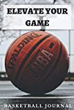 ELEVATE YOUR GAME: A 6X9 100 page basketball journal to help you become the next star nba player