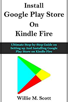 GOOGLE PLAY STORE ON KINDLE FIRE: Ultimate Step-by-Step Guide on Setting up And Installing Google Play Store on Kindle Fire (English Edition) de [Willie M. Scott]