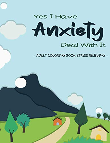 Yes I Have Anxiety Deal With It [Vol : 3]: Adult Coloring Book Stress Relieving - Anti Anxiety Journal & Redefining Anxiety