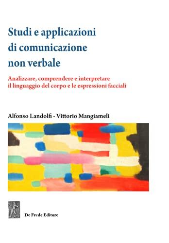Studi e applicazioni di comunicazione non verbale: Analizzare, comprendere e interpretare il linguaggio del corpo e le espressioni facciali