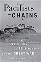 Pacifists in Chains: The Persecution of Hutterites During the Great War (Young Center Books in Anabaptist and Pietist Studies)