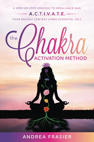 The Chakra Activation Method: A Step-By-Step process to Rebalance and A.C.T.I.V.A.T.E. Your Energy C