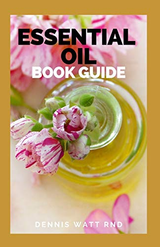 ESSENTIAL OIL BOOK GUIDE: The Ultimate Guide To Natural, Toxic-free Recipes For Health, Healing And Everyday Wellness
