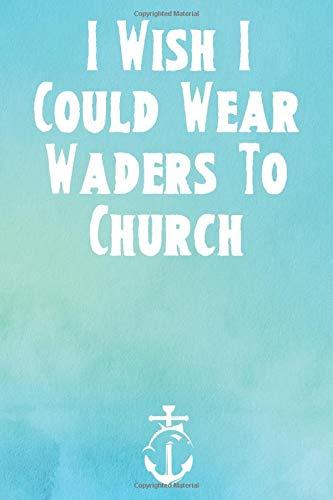 I Wish I Could Wear Waders To Church: The Ulitamte Fishing Log Book & Tracker