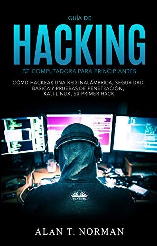 Guía De Hacking De Computadora Para Principiantes: Cómo Hackear Una Red Inalámbrica Seguridad Básica Y Pruebas De Penetración Kali Linux Su Primer Hack (Spanish Edition)