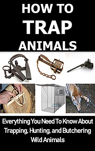 HOW TO TRAP ANIMALS: Everything You Need To Know About Trapping, Hunting, and Butchering Wild Animals by [Carl  Rollison]