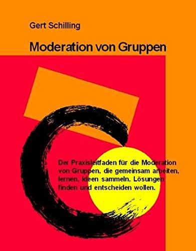 Moderation von Gruppen: Der Praxisleitfaden für die Moderation von Gruppen, die gemeinsam arbeiten, lernen, Ideen sammeln, Lösungen finden und entscheiden wollen