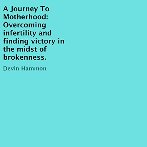 A Journey to Motherhood: Overcoming Infertility and Finding Victory in the Midst of Brokenness. audiobook cover art