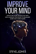 IMPROVE YOUR MIND: How to be More Productive With New Learning Strategies to Remember More and Learn Faster