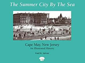 The Summer City by the Sea: Cape May, New Jersey--An Illustrated History