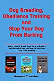 Dog Breeding, Obedience Training and Stopping Your Dog From Barking: Learn How to Breed Dogs, How to Raise a Well-Behaved Dog and How to Stop Your Dog From Barking