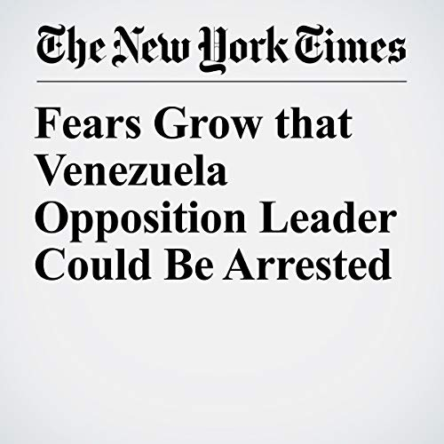 『Fears Grow that Venezuela Opposition Leader Could Be Arrested』のカバーアート