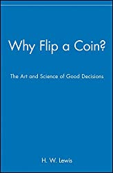 Image: Why Flip a Coin?: The Art and Science of Good Decisions | Paperback: 206 pages | by H. W. Lewis (Author). Publisher: Wiley (August 27, 1998)