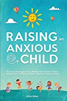 Raising an Anxious Child: Practical Strategies Every Parent Must Know to Raise Happy and Confident Children Without Overparenting