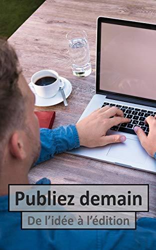 Publiez demain - De l'idée à l'édition: Livre broché 6x9 conçu pour vous accompagner tout au long de votre processus de création, jusqu'à la publication (French Edition)
