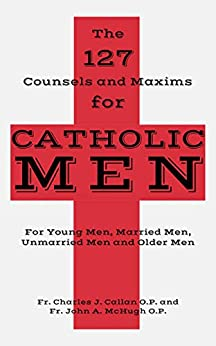 The 127 Counsels and Maxims for Catholic Men: For Young Men, Married Men, Unmarried Men and Older Men by [Fr. Charles J. Callan O.P., Fr. John A. McHugh O.P., Peter L. Hodges Sr.]