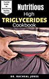 NUTRITIOUS HIGH TRIGLYCERIDES COOKBOOK: Delicious Recipes To lower Your Triglycerides Level Includes Meal Plan And Everything You Need To Know