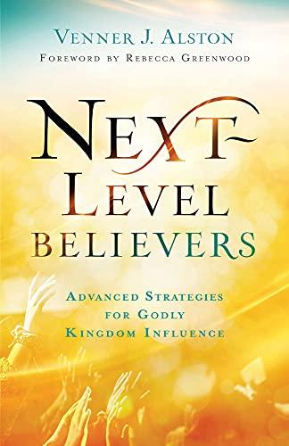 Next-Level Believers: Advanced Strategies for Godly Kingdom Influence