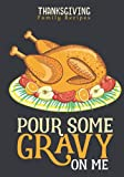 Thanksgiving Family Recipes: Pour Some Gravy On Me: Cute Blank Recipe Journal To Write In For Women: Personalized Recipe And Cookbook; Special Recipes ... (Thanksgiving Gifts For Cooking Enthusiasts)