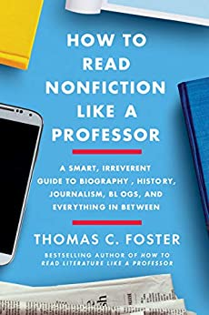 How to Read Nonfiction Like a Professor: A Smart, Irreverent Guide to Biography, History, Journalism, Blogs, and Everything in Between by [Thomas C. Foster]