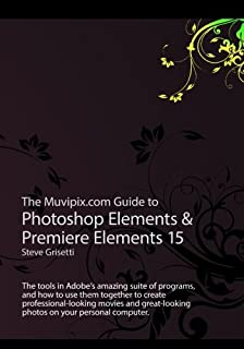 The Muvipix.com Guide to Photoshop Elements & Premiere Elements 15: The tools in Adobe's amazing suite of programs and how to use them to create ... movie and photos on your home computer