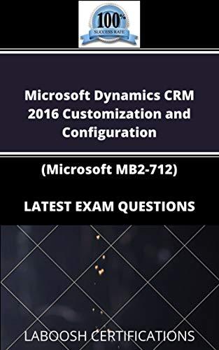 Microsoft Dynamics CRM 2016 Customization and Configuration (Microsoft MB2-712) LATEST EXAM QUESTIONS (English Edition)