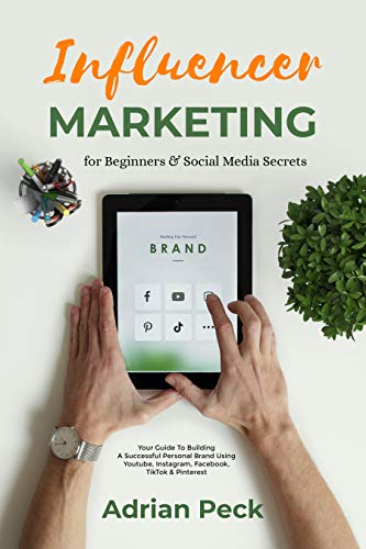 Influencer Marketing for Beginners & Social Media Secrets: Your Guide To Building A Successful Personal Brand Using Youtube, Instagram, Facebook, TikTok & Pinterest