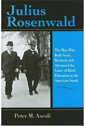 [(Julius Rosenwald: The Man Who Built Sears, Roebuck and Advanced the Cause of Black Education in the American South )] [Author: Peter M. Ascoli] [Jun-2006]